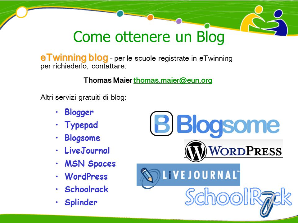 Come ottenere un Blog eTwinning blog eTwinning blog - per le scuole registrate in eTwinning per richiederlo, contattare: Thomas Maier thomas.maier@eun.orgthomas.maier@eun.org Altri servizi gratuiti di blog: Blogger Typepad Blogsome LiveJournal MSN Spaces WordPress Schoolrack Splinder
