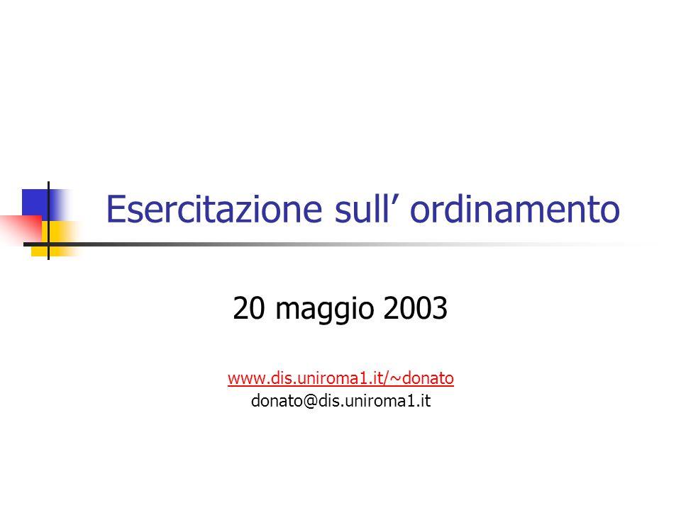 Esercitazione sull' ordinamento 20 maggio 2003 www.dis.uniroma1.it/~donato donato@dis.uniroma1.it