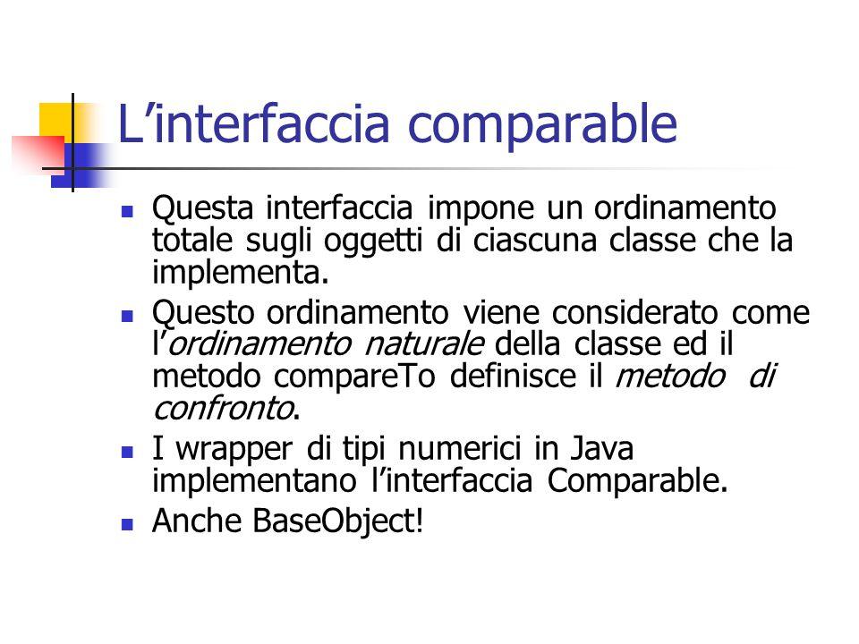 L'interfaccia comparable Questa interfaccia impone un ordinamento totale sugli oggetti di ciascuna classe che la implementa.