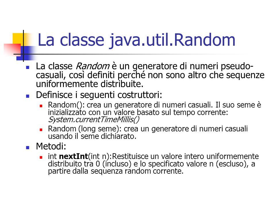 La classe java.util.Random La classe Random è un generatore di numeri pseudo- casuali, così definiti perché non sono altro che sequenze uniformemente distribuite.