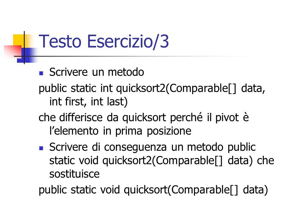 Testo Esercizio/3 Scrivere un metodo public static int quicksort2(Comparable[] data, int first, int last) che differisce da quicksort perché il pivot è l'elemento in prima posizione Scrivere di conseguenza un metodo public static void quicksort2(Comparable[] data) che sostituisce public static void quicksort(Comparable[] data)