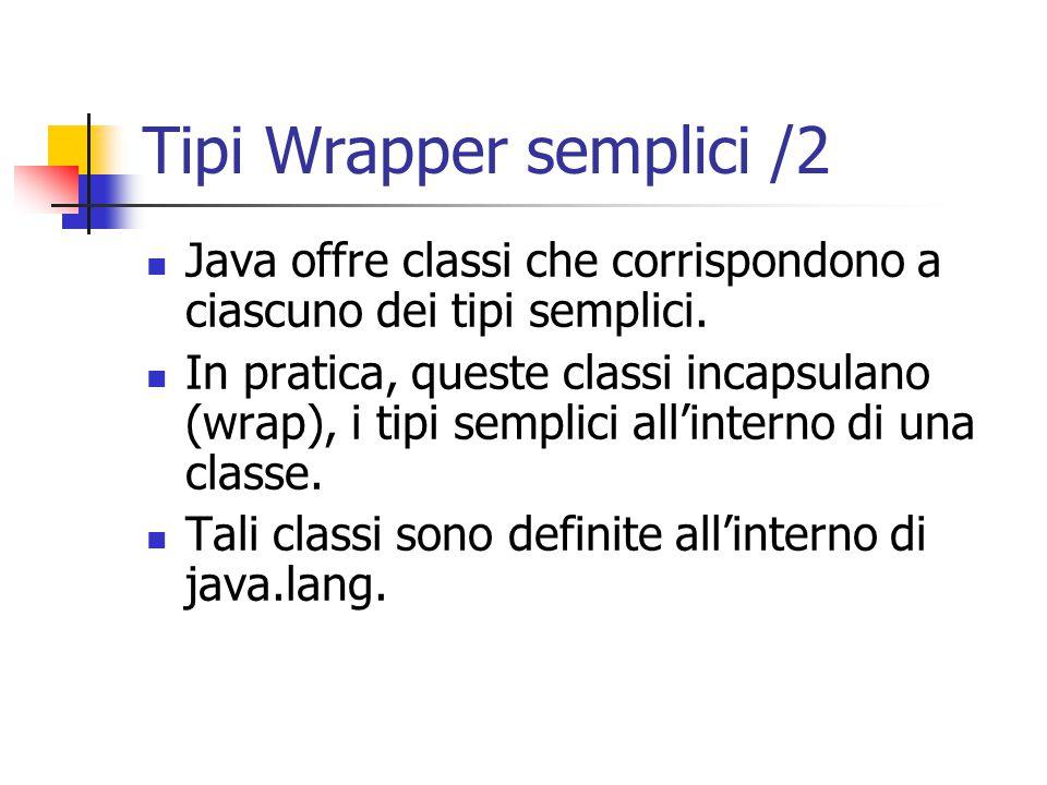 Tipi Wrapper semplici /2 Java offre classi che corrispondono a ciascuno dei tipi semplici.