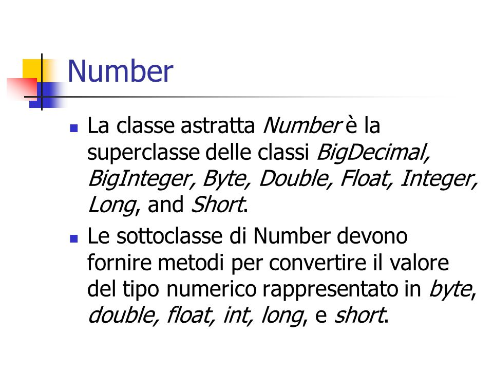 Number La classe astratta Number è la superclasse delle classi BigDecimal, BigInteger, Byte, Double, Float, Integer, Long, and Short.