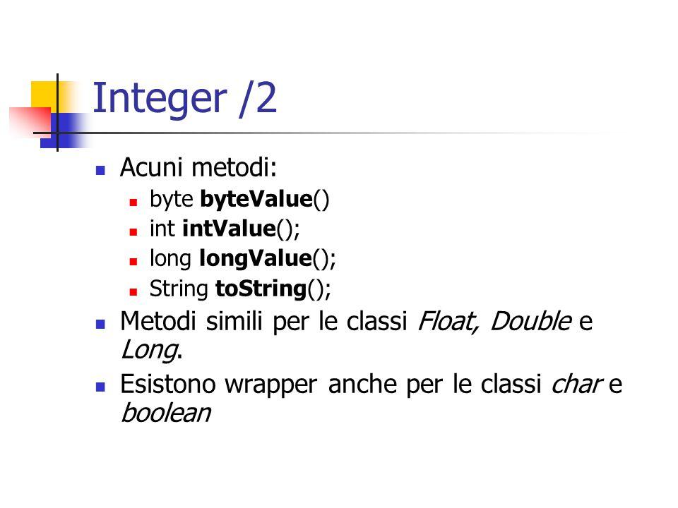 Integer /2 Acuni metodi: byte byteValue() int intValue(); long longValue(); String toString(); Metodi simili per le classi Float, Double e Long. Esist