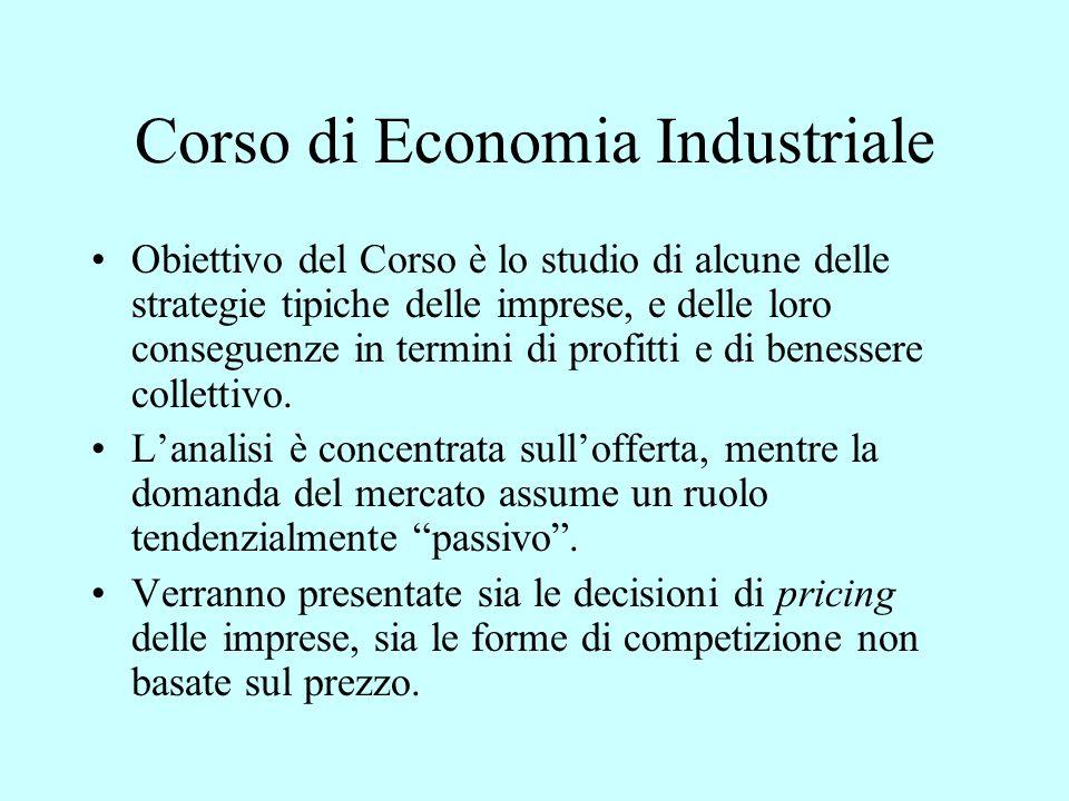 Corso di Economia Industriale Obiettivo del Corso è lo studio di alcune delle strategie tipiche delle imprese, e delle loro conseguenze in termini di profitti e di benessere collettivo.
