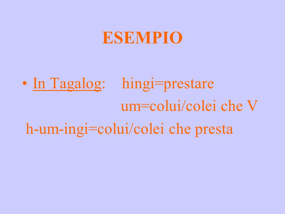 ESEMPIO In Tagalog: hingi=prestare um=colui/colei che V h-um-ingi=colui/colei che presta