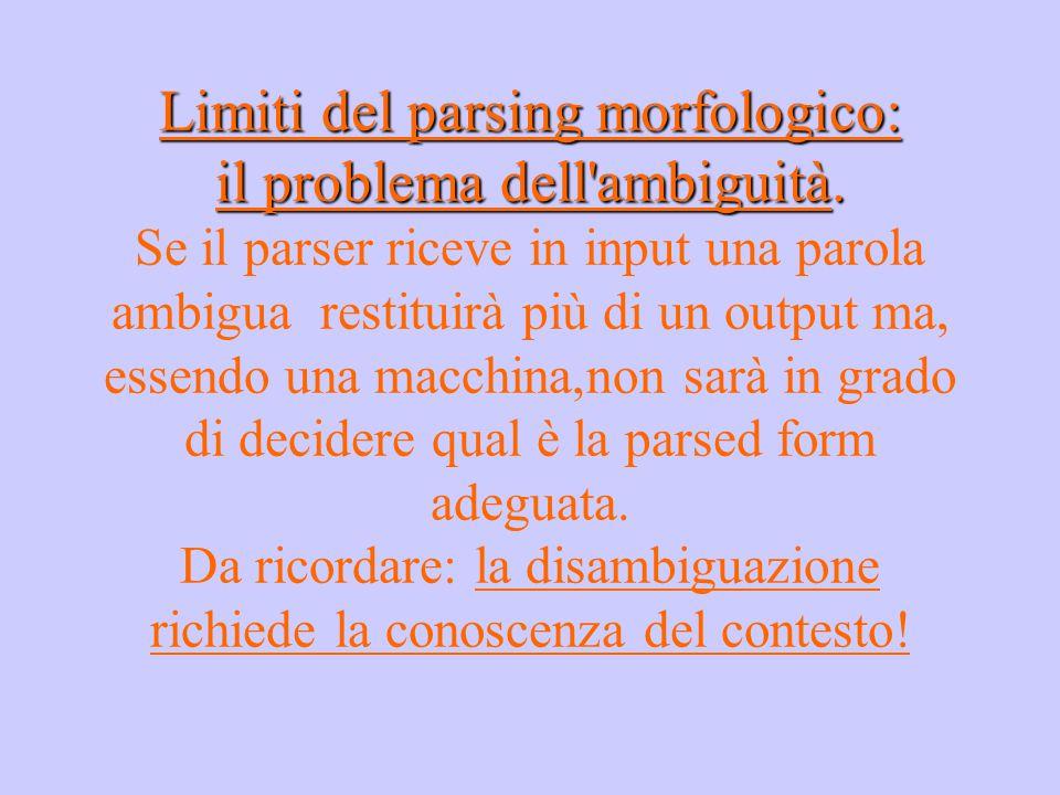 Limiti del parsing morfologico: il problema dell'ambiguità. Limiti del parsing morfologico: il problema dell'ambiguità. Se il parser riceve in input u