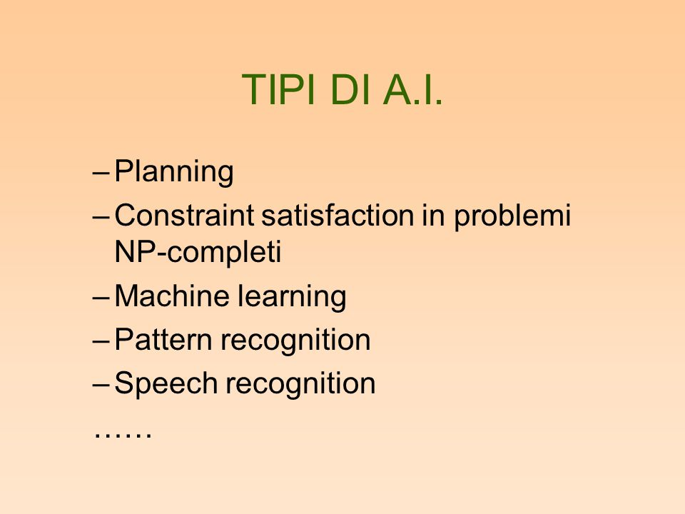 TIPI DI A.I. –Planning –Constraint satisfaction in problemi NP-completi –Machine learning –Pattern recognition –Speech recognition ……