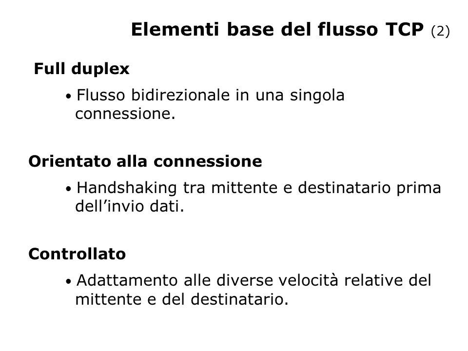 Elementi base del flusso TCP (3) SEGMENTO L'applicazione SCRIVE i dati Porta Socket TCP Buffer Invio L'applicazione LEGGE i dati TCP Buffer Ricezione Porta Socket