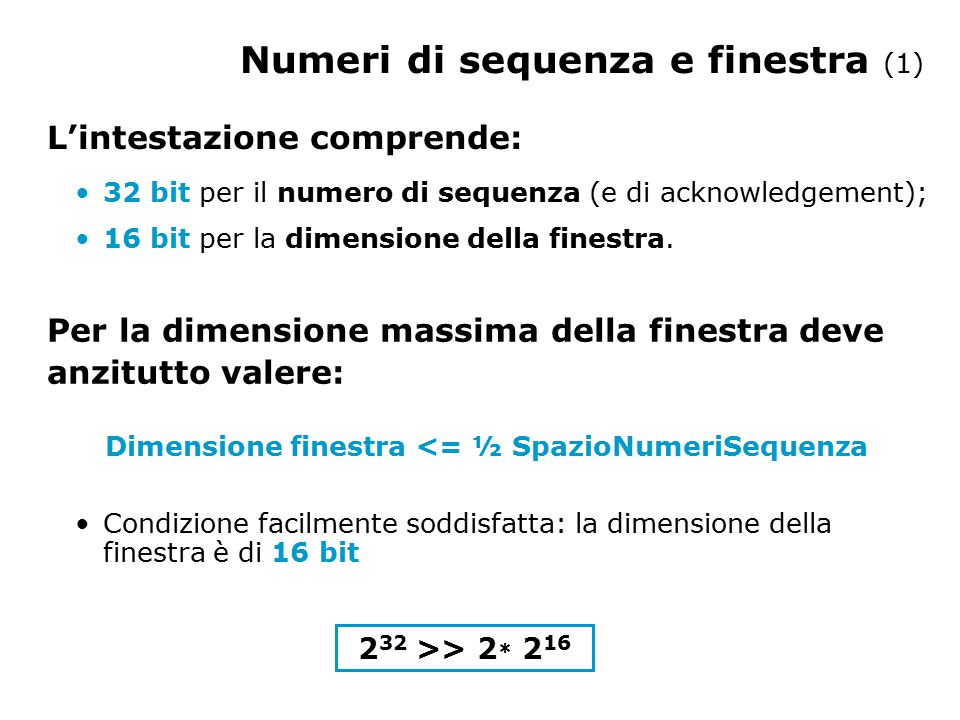 Numeri di sequenza e finestra (2) La dimensione finestra è un campo di 16 bit => la finestra massima è di 64 KB È sufficiente per riempire il pipeline.