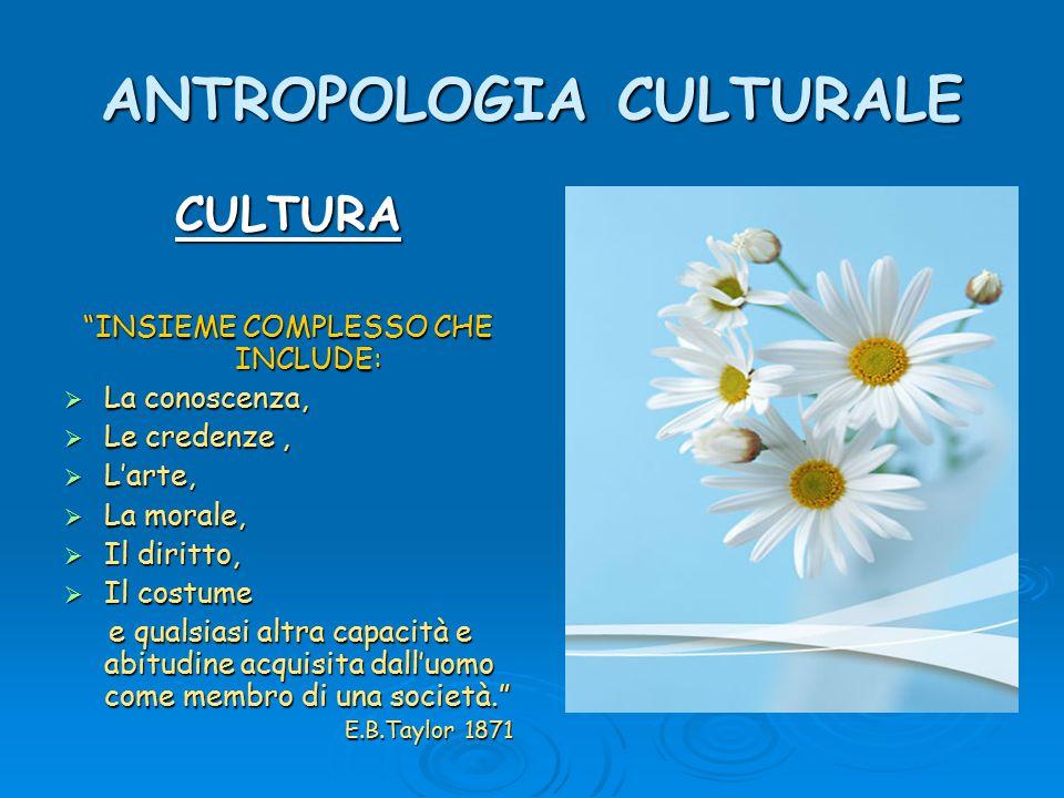 """ANTROPOLOGIA CULTURALE CULTURA """"INSIEME COMPLESSO CHE INCLUDE:  La conoscenza,  Le credenze,  L'arte,  La morale,  Il diritto,  Il costume e qua"""