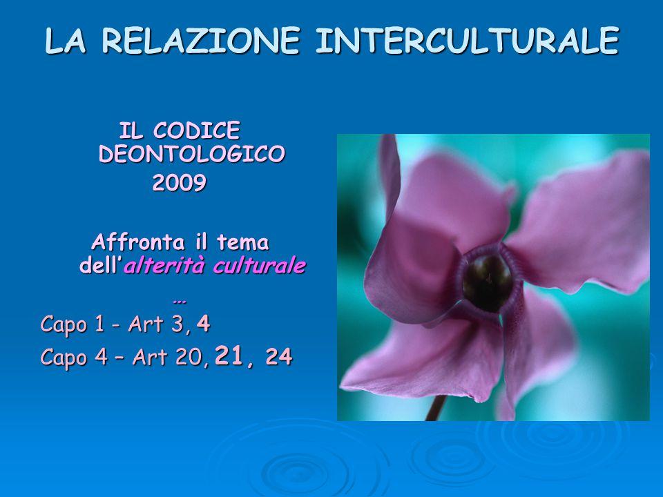 LA RELAZIONE INTERCULTURALE IL CODICE DEONTOLOGICO 2009 Affronta il tema dell'alterità culturale … Capo 1 - Art 3, 4 Capo 4 – Art 20, 21, 24