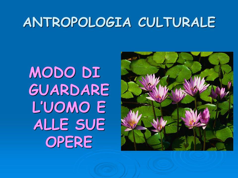ANTROPOLOGIA CULTURALE MODO DI GUARDARE L'UOMO E ALLE SUE OPERE