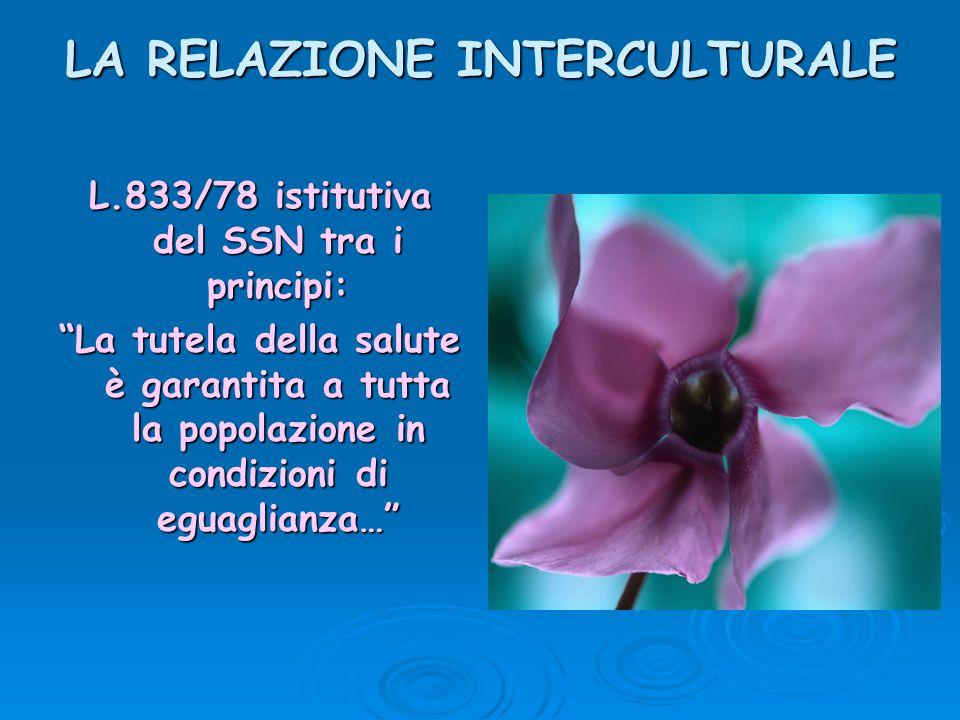 """LA RELAZIONE INTERCULTURALE L.833/78 istitutiva del SSN tra i principi: """"La tutela della salute è garantita a tutta la popolazione in condizioni di eg"""