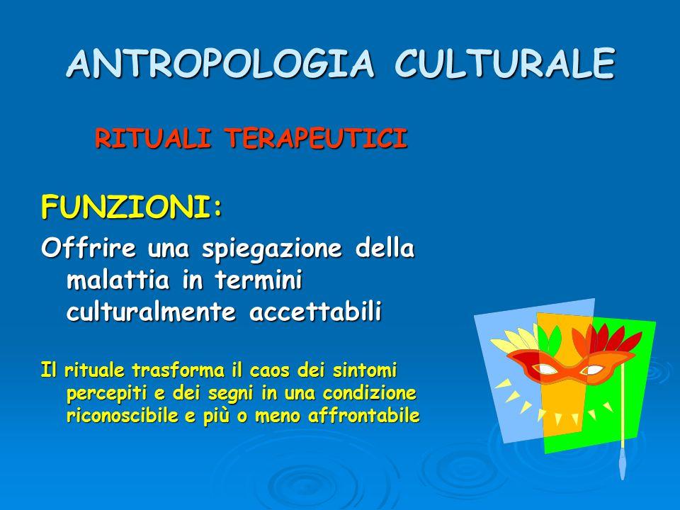 ANTROPOLOGIA CULTURALE RITUALI TERAPEUTICI FUNZIONI: Offrire una spiegazione della malattia in termini culturalmente accettabili Il rituale trasforma