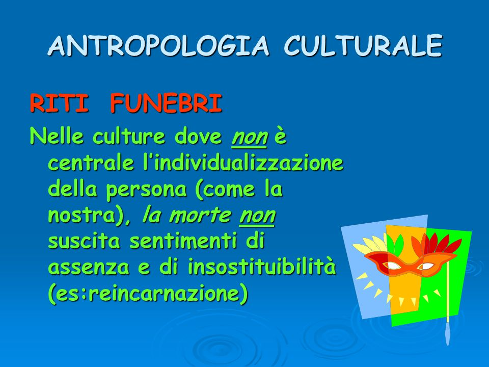 ANTROPOLOGIA CULTURALE RITI FUNEBRI Nelle culture dove non è centrale l'individualizzazione della persona (come la nostra), la morte non suscita senti