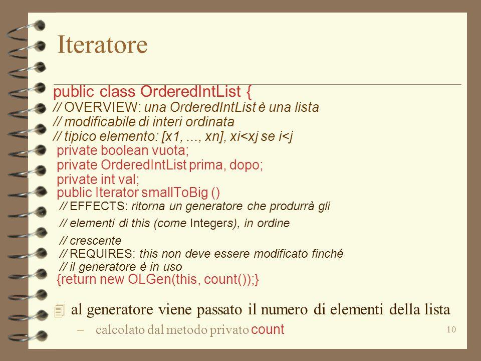 10 Iteratore public class OrderedIntList { // OVERVIEW: una OrderedIntList è una lista // modificabile di interi ordinata // tipico elemento: [x1,..., xn], xi<xj se i<j private boolean vuota; private OrderedIntList prima, dopo; private int val; public Iterator smallToBig () // EFFECTS: ritorna un generatore che produrrà gli // elementi di this (come Integers), in ordine // crescente // REQUIRES: this non deve essere modificato finché // il generatore è in uso {return new OLGen(this, count());} 4 al generatore viene passato il numero di elementi della lista – calcolato dal metodo privato count