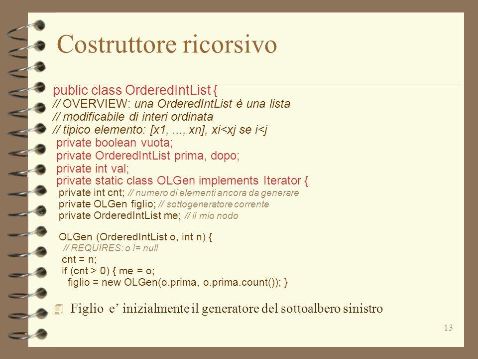 13 Costruttore ricorsivo public class OrderedIntList { // OVERVIEW: una OrderedIntList è una lista // modificabile di interi ordinata // tipico elemento: [x1,..., xn], xi<xj se i<j private boolean vuota; private OrderedIntList prima, dopo; private int val; private static class OLGen implements Iterator { private int cnt; // numero di elementi ancora da generare private OLGen figlio; // sottogeneratore corrente private OrderedIntList me; // il mio nodo OLGen (OrderedIntList o, int n) { // REQUIRES: o != null cnt = n; if (cnt > 0) { me = o; figlio = new OLGen(o.prima, o.prima.count()); } 4 Figlio e' inizialmente il generatore del sottoalbero sinistro