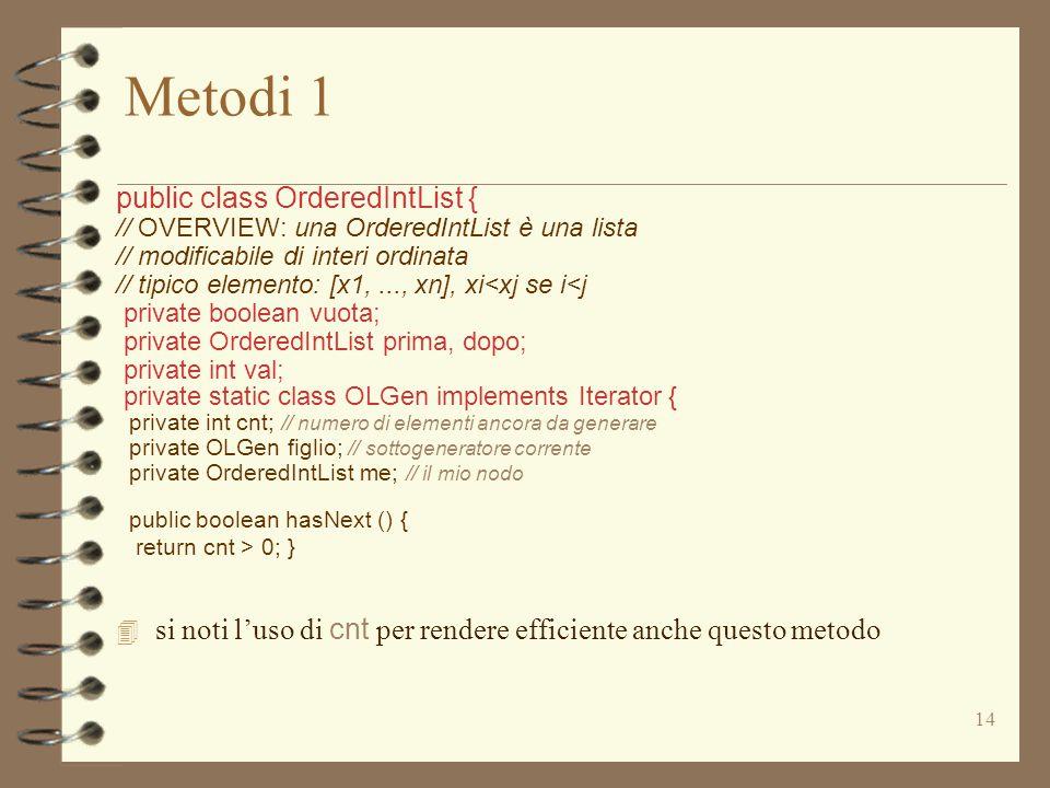 14 Metodi 1 public class OrderedIntList { // OVERVIEW: una OrderedIntList è una lista // modificabile di interi ordinata // tipico elemento: [x1,..., xn], xi<xj se i<j private boolean vuota; private OrderedIntList prima, dopo; private int val; private static class OLGen implements Iterator { private int cnt; // numero di elementi ancora da generare private OLGen figlio; // sottogeneratore corrente private OrderedIntList me; // il mio nodo public boolean hasNext () { return cnt > 0; }  si noti l'uso di cnt per rendere efficiente anche questo metodo