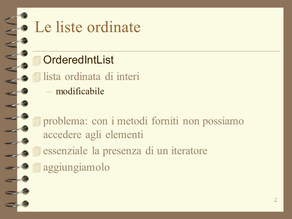 2 Le liste ordinate  OrderedIntList 4 lista ordinata di interi –modificabile 4 problema: con i metodi forniti non possiamo accedere agli elementi 4 essenziale la presenza di un iteratore 4 aggiungiamolo