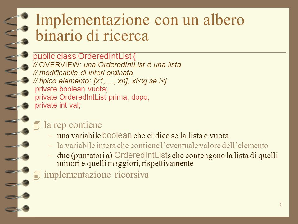 6 Implementazione con un albero binario di ricerca public class OrderedIntList { // OVERVIEW: una OrderedIntList è una lista // modificabile di interi ordinata // tipico elemento: [x1,..., xn], xi<xj se i<j private boolean vuota; private OrderedIntList prima, dopo; private int val; 4 la rep contiene –una variabile boolean che ci dice se la lista è vuota –la variabile intera che contiene l'eventuale valore dell'elemento –due (puntatori a) OrderedIntList s che contengono la lista di quelli minori e quelli maggiori, rispettivamente 4 implementazione ricorsiva