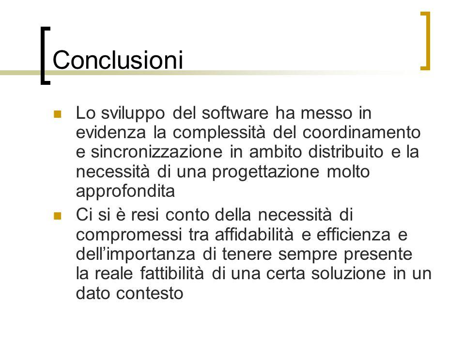 Conclusioni Lo sviluppo del software ha messo in evidenza la complessità del coordinamento e sincronizzazione in ambito distribuito e la necessità di una progettazione molto approfondita Ci si è resi conto della necessità di compromessi tra affidabilità e efficienza e dell'importanza di tenere sempre presente la reale fattibilità di una certa soluzione in un dato contesto