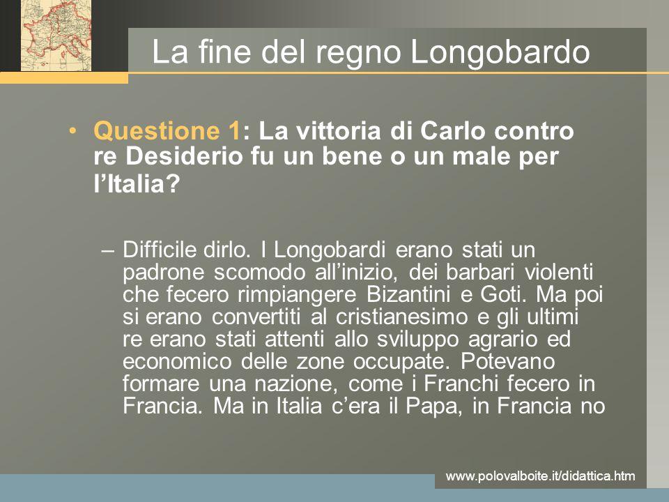 www.polovalboite.it/didattica.htm La fine del regno Longobardo Questione 1: La vittoria di Carlo contro re Desiderio fu un bene o un male per l'Italia