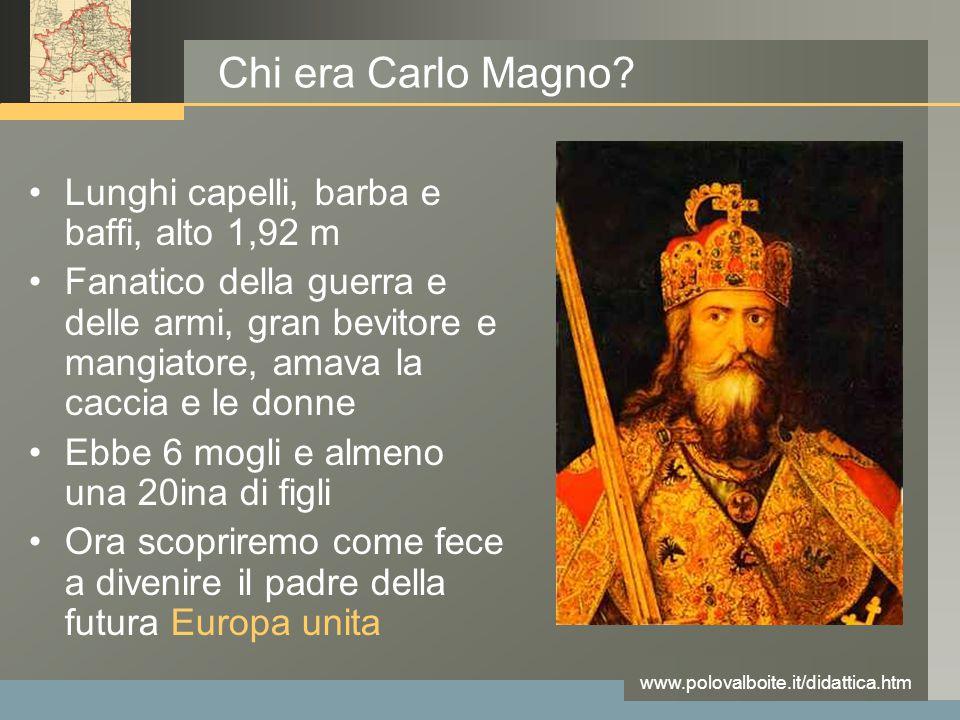 www.polovalboite.it/didattica.htm Chi era Carlo Magno? Lunghi capelli, barba e baffi, alto 1,92 m Fanatico della guerra e delle armi, gran bevitore e