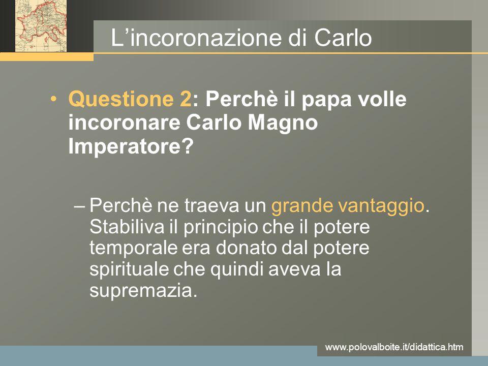 www.polovalboite.it/didattica.htm L'incoronazione di Carlo Questione 2: Perchè il papa volle incoronare Carlo Magno Imperatore? –Perchè ne traeva un g