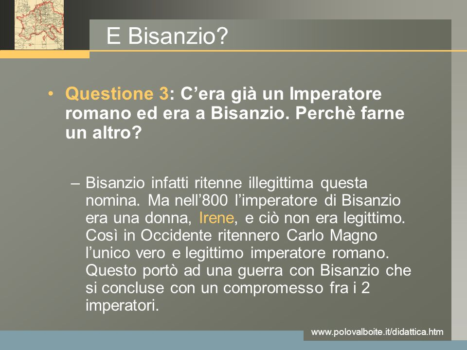 www.polovalboite.it/didattica.htm E Bisanzio? Questione 3: C'era già un Imperatore romano ed era a Bisanzio. Perchè farne un altro? –Bisanzio infatti
