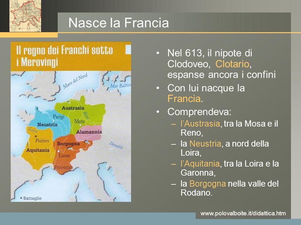 www.polovalboite.it/didattica.htm Nasce la Francia Nel 613, il nipote di Clodoveo, Clotario, espanse ancora i confini Con lui nacque la Francia. Compr
