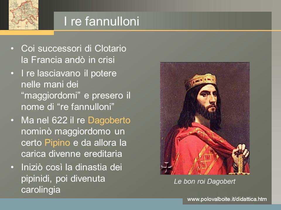 """www.polovalboite.it/didattica.htm I re fannulloni Coi successori di Clotario la Francia andò in crisi I re lasciavano il potere nelle mani dei """"maggio"""
