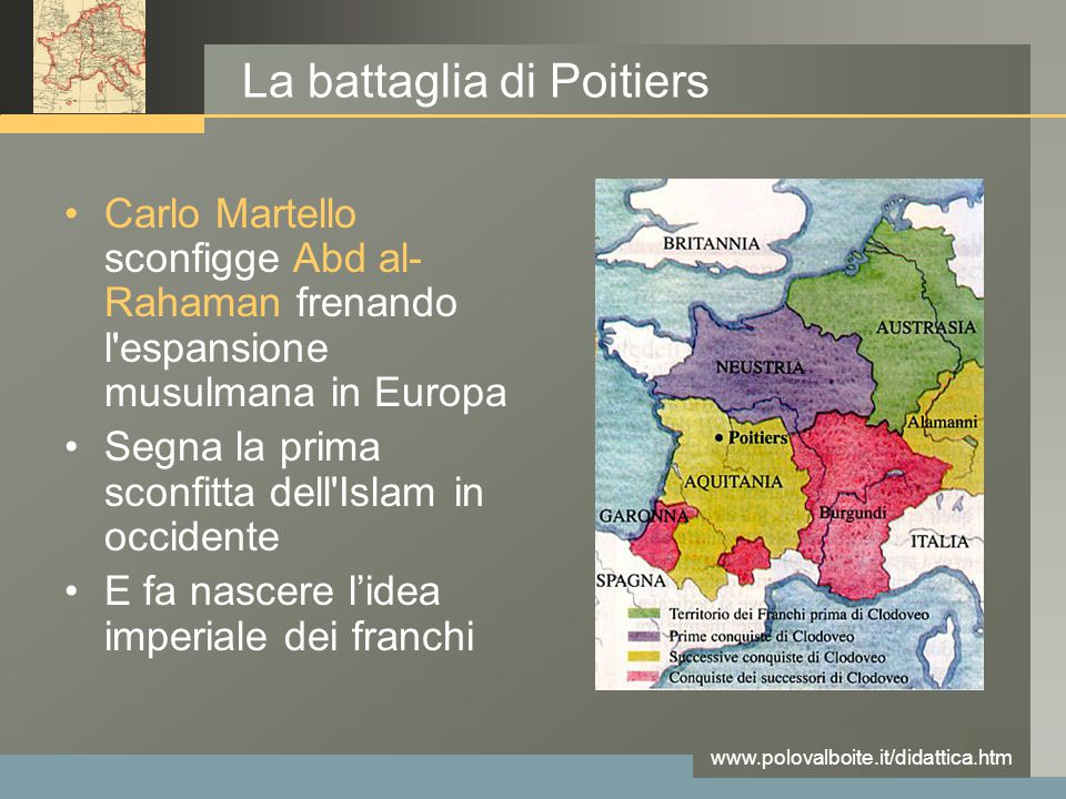 www.polovalboite.it/didattica.htm La battaglia di Poitiers Carlo Martello sconfigge Abd al- Rahaman frenando l espansione musulmana in Europa Segna la prima sconfitta dell Islam in occidente E fa nascere l'idea imperiale dei franchi