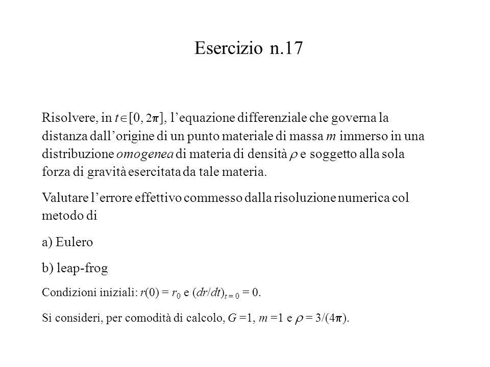 Esercizio n.17 Risolvere, in t  [0, 2  ], l'equazione differenziale che governa la distanza dall'origine di un punto materiale di massa m immerso in una distribuzione omogenea di materia di densità  e soggetto alla sola forza di gravità esercitata da tale materia.