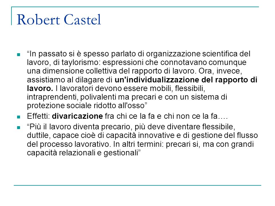Robert Castel In passato si è spesso parlato di organizzazione scientifica del lavoro, di taylorismo: espressioni che connotavano comunque una dimensione collettiva del rapporto di lavoro.
