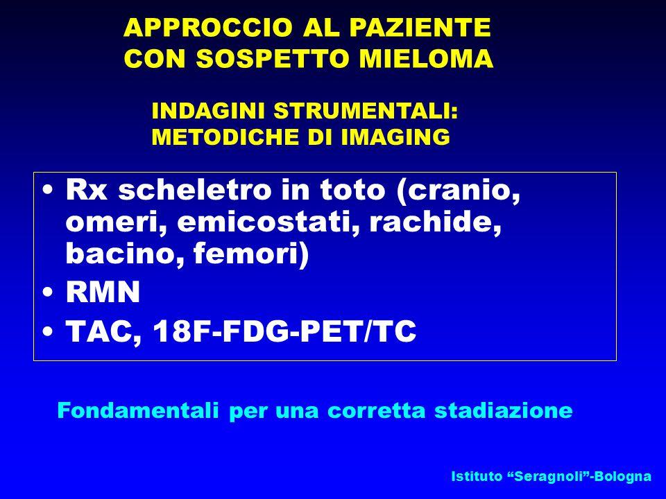 Istituto Seragnoli -Bologna APPROCCIO AL PAZIENTE CON SOSPETTO MIELOMA INDAGINI STRUMENTALI: METODICHE DI IMAGING Rx scheletro in toto (cranio, omeri, emicostati, rachide, bacino, femori) RMN TAC, 18F-FDG-PET/TC Fondamentali per una corretta stadiazione