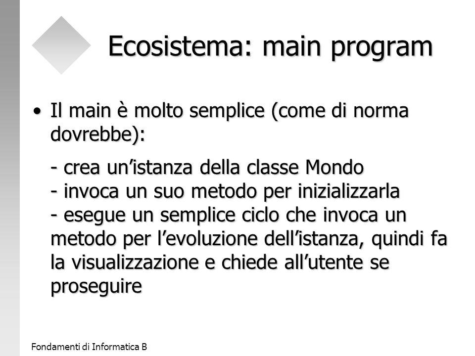 Fondamenti di Informatica B Ecosistema: main program Il main è molto semplice (come di norma dovrebbe): - crea un'istanza della classe Mondo - invoca un suo metodo per inizializzarla - esegue un semplice ciclo che invoca un metodo per l'evoluzione dell'istanza, quindi fa la visualizzazione e chiede all'utente se proseguireIl main è molto semplice (come di norma dovrebbe): - crea un'istanza della classe Mondo - invoca un suo metodo per inizializzarla - esegue un semplice ciclo che invoca un metodo per l'evoluzione dell'istanza, quindi fa la visualizzazione e chiede all'utente se proseguire