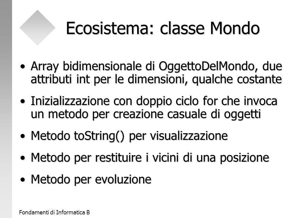 Fondamenti di Informatica B Ecosistema: classe Mondo Array bidimensionale di OggettoDelMondo, due attributi int per le dimensioni, qualche costanteArray bidimensionale di OggettoDelMondo, due attributi int per le dimensioni, qualche costante Inizializzazione con doppio ciclo for che invoca un metodo per creazione casuale di oggettiInizializzazione con doppio ciclo for che invoca un metodo per creazione casuale di oggetti Metodo toString() per visualizzazioneMetodo toString() per visualizzazione Metodo per restituire i vicini di una posizioneMetodo per restituire i vicini di una posizione Metodo per evoluzioneMetodo per evoluzione