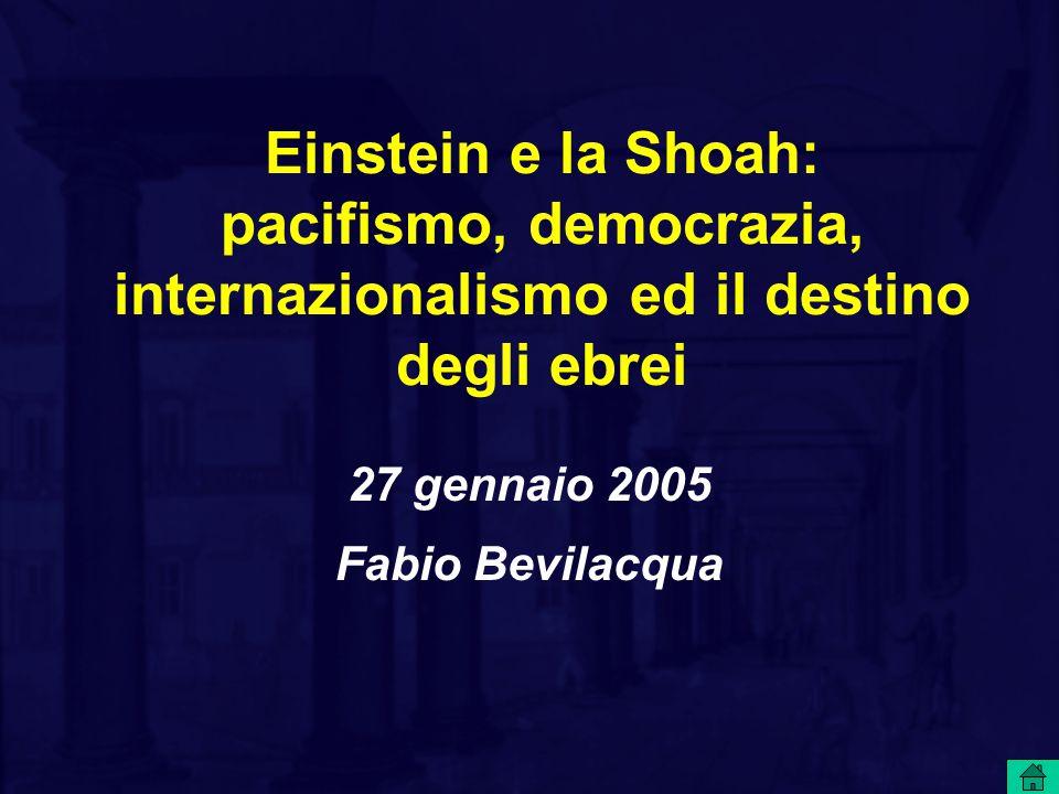 Einstein e la Shoah: pacifismo, democrazia, internazionalismo ed il destino degli ebrei 27 gennaio 2005 Fabio Bevilacqua