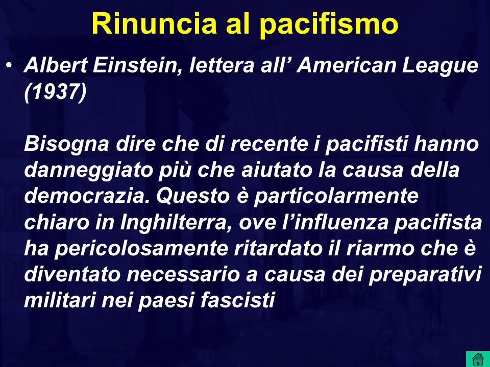 Rinuncia al pacifismo Albert Einstein, lettera all' American League (1937) Bisogna dire che di recente i pacifisti hanno danneggiato più che aiutato l