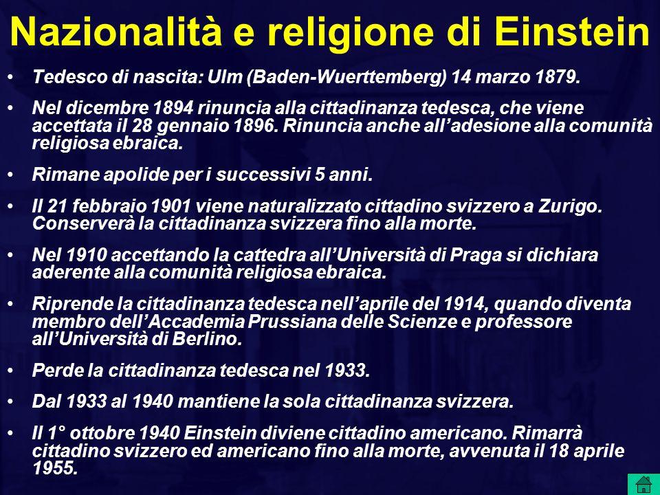 Nazionalità e religione di Einstein Tedesco di nascita: Ulm (Baden-Wuerttemberg) 14 marzo 1879. Nel dicembre 1894 rinuncia alla cittadinanza tedesca,