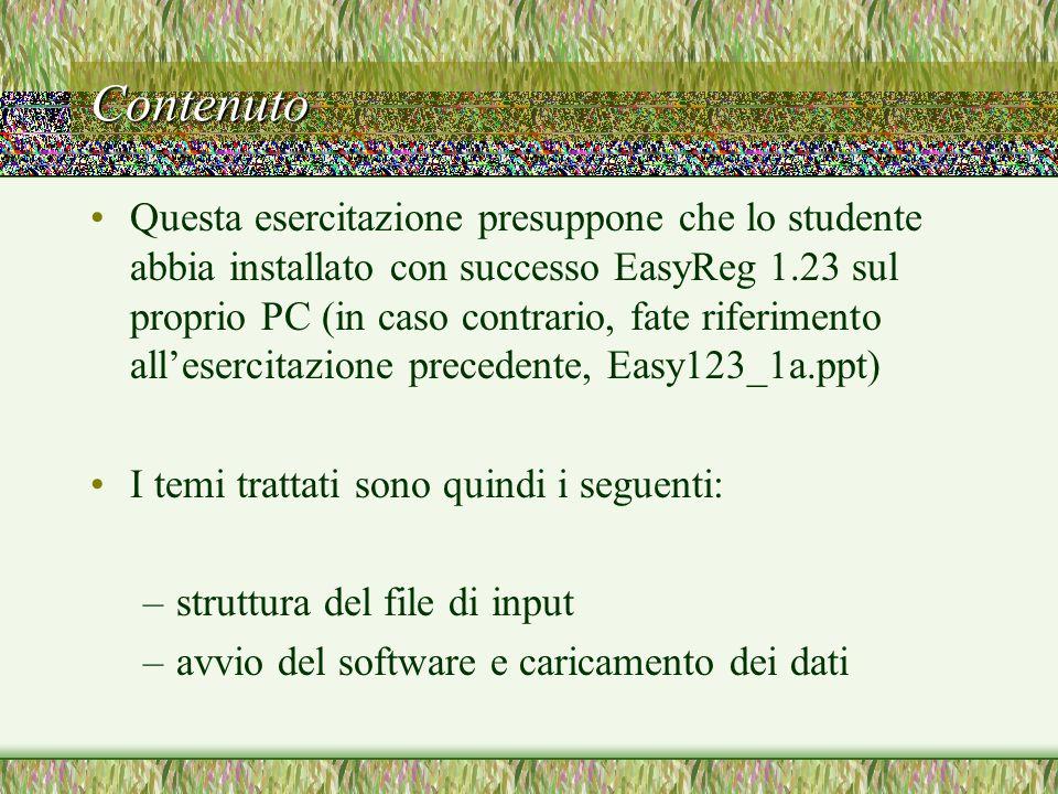 Contenuto Questa esercitazione presuppone che lo studente abbia installato con successo EasyReg 1.23 sul proprio PC (in caso contrario, fate riferimento all'esercitazione precedente, Easy123_1a.ppt) I temi trattati sono quindi i seguenti: –struttura del file di input –avvio del software e caricamento dei dati
