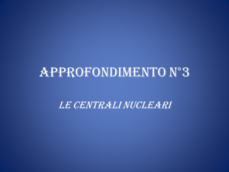 APPROFONDIMENTO N°3 LE CENTRALI NUCLEARI