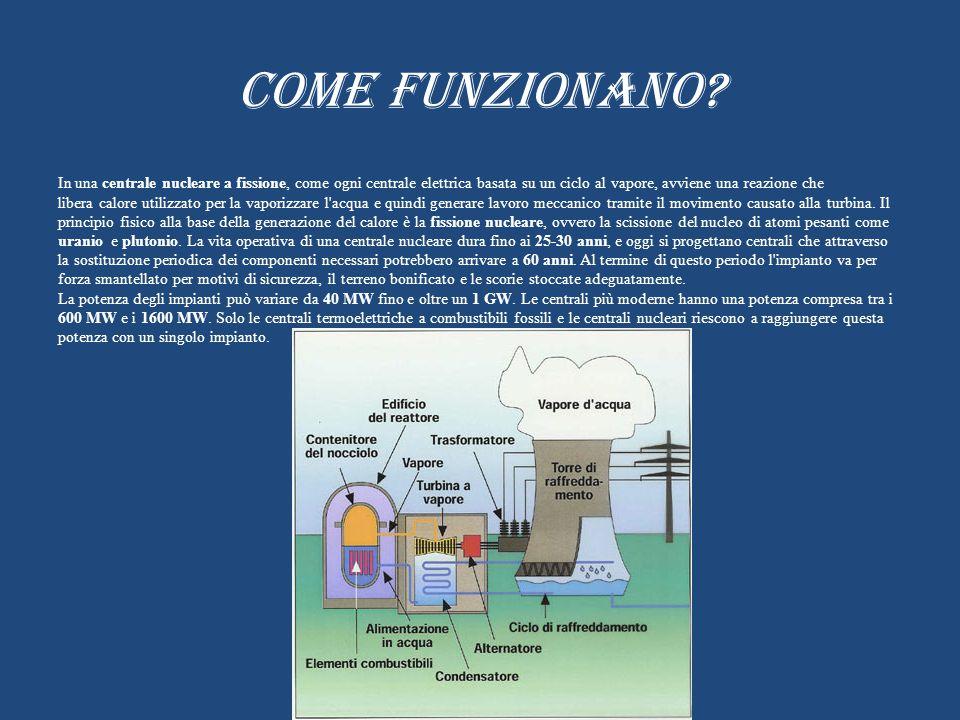 COME FUNZIONANO? In una centrale nucleare a fissione, come ogni centrale elettrica basata su un ciclo al vapore, avviene una reazione che libera calor
