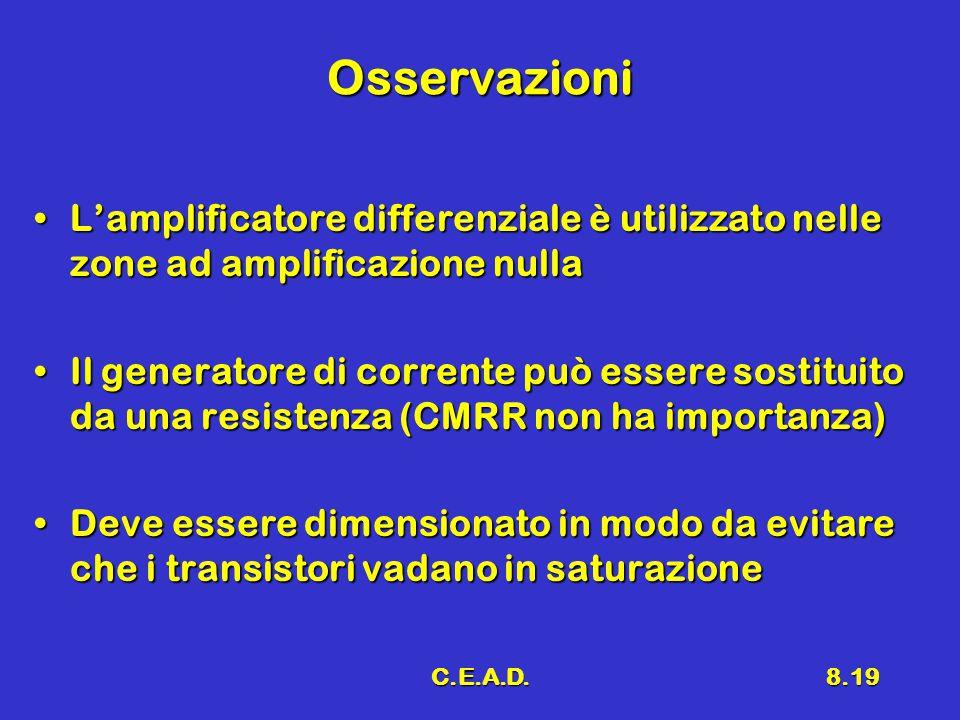 C.E.A.D.8.19 Osservazioni L'amplificatore differenziale è utilizzato nelle zone ad amplificazione nullaL'amplificatore differenziale è utilizzato nelle zone ad amplificazione nulla Il generatore di corrente può essere sostituito da una resistenza (CMRR non ha importanza)Il generatore di corrente può essere sostituito da una resistenza (CMRR non ha importanza) Deve essere dimensionato in modo da evitare che i transistori vadano in saturazioneDeve essere dimensionato in modo da evitare che i transistori vadano in saturazione