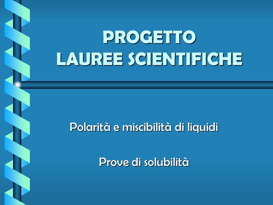 PROGETTO LAUREE SCIENTIFICHE Polarità e miscibilità di liquidi Prove di solubilità