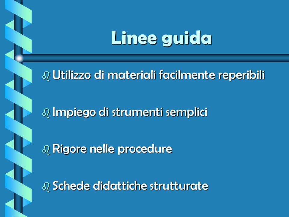 Linee guida b Utilizzo di materiali facilmente reperibili b Impiego di strumenti semplici b Rigore nelle procedure b Schede didattiche strutturate