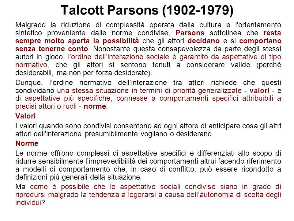 Talcott Parsons (1902-1979) Malgrado la riduzione di complessità operata dalla cultura e l'orientamento sintetico proveniente dalle norme condivise, P