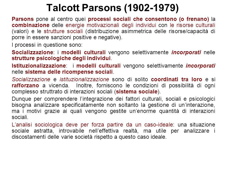 Talcott Parsons (1902-1979) Parsons pone al centro quei processi sociali che consentono (o frenano) la combinazione delle energie motivazionali degli