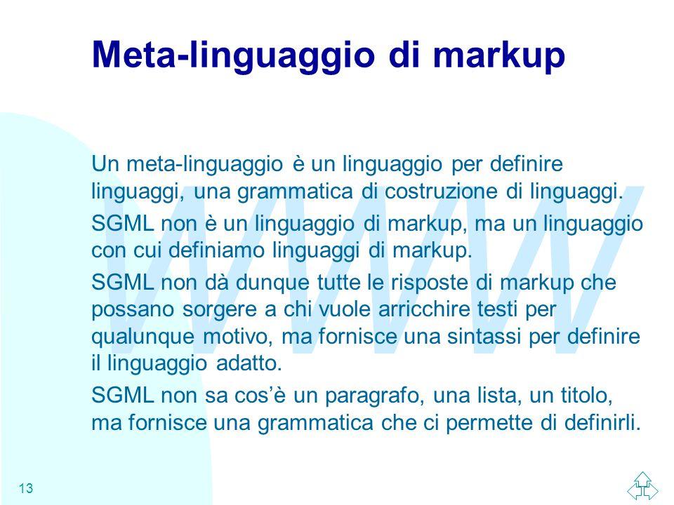 WWW 13 Meta-linguaggio di markup Un meta-linguaggio è un linguaggio per definire linguaggi, una grammatica di costruzione di linguaggi. SGML non è un